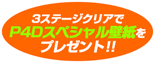 3ステージクリアでP4Dスペシャル壁紙をプレゼント!!