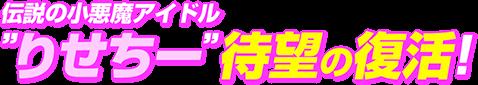 伝説の小悪魔アイドルりせちー待望の復活!