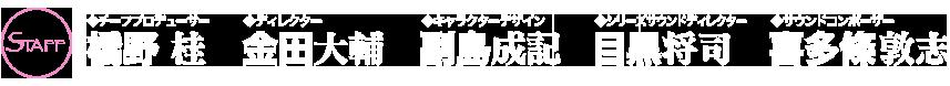 チーフプロデューサー 橋野 桂/ディレクター 金田 大輔/キャクターデザイン 副島 成記/シリーズサウンドディレクター 目黒 将司/サウンドコンポーザー 喜多條敦志
