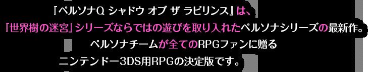 『ペルソナQ シャドウ オブ ザ ラビリンス』は、『世界樹の迷宮』シリーズならではの遊びを取り入れたペルソナシリーズの最新作。ペルソナチームが全てのRPGファンに贈るニンテンドー3DS用RPGの決定版です。